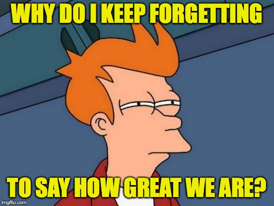 Futurama Fry Meme | WHY DO I KEEP FORGETTING TO SAY HOW GREAT WE ARE? | image tagged in memes,futurama fry | made w/ Imgflip meme maker