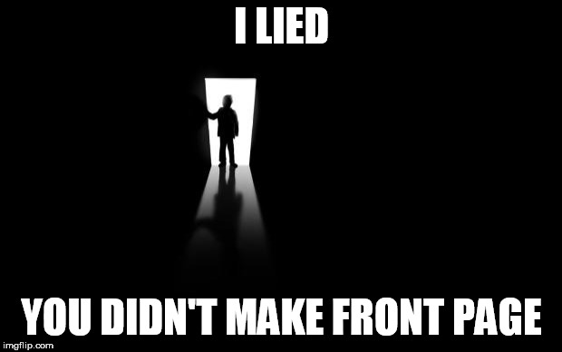 Dark Room | I LIED YOU DIDN'T MAKE FRONT PAGE | image tagged in dark room | made w/ Imgflip meme maker