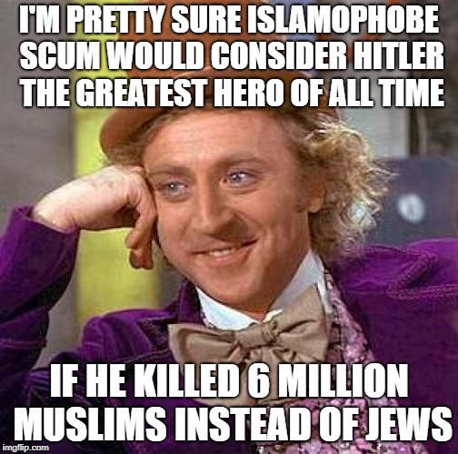 Creepy Condescending Wonka Meme | I'M PRETTY SURE ISLAMOPHOBE SCUM WOULD CONSIDER HITLER THE GREATEST HERO OF ALL TIME IF HE KILLED 6 MILLION MUSLIMS INSTEAD OF JEWS | image tagged in memes,creepy condescending wonka,adolf hitler,jew,jews,scum | made w/ Imgflip meme maker