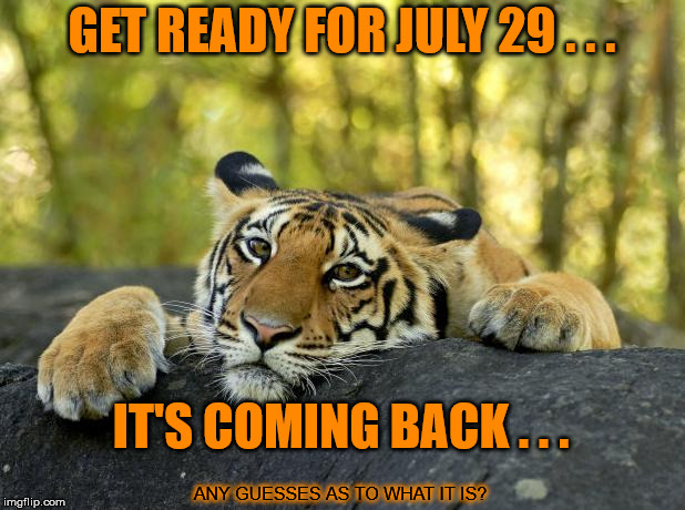 Something from around this time last year is making a return, and once again I'll be at the forefront . . . | GET READY FOR JULY 29 . . . IT'S COMING BACK . . . ANY GUESSES AS TO WHAT IT IS? | image tagged in confession tiger,return,tigerlegend1046,coming back,july 29 | made w/ Imgflip meme maker