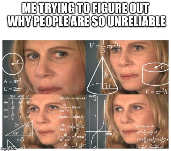 Confused math lady |  ME TRYING TO FIGURE OUT WHY PEOPLE ARE SO UNRELIABLE | image tagged in memes,so true memes,confused math lady | made w/ Imgflip meme maker