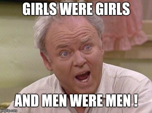 Archie Bunker | GIRLS WERE GIRLS AND MEN WERE MEN ! | image tagged in archie bunker | made w/ Imgflip meme maker