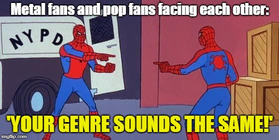 duality | Metal fans and pop fans facing each other: 'YOUR GENRE SOUNDS THE SAME!' | image tagged in spider man double,metalhead,pop music,funny memes | made w/ Imgflip meme maker