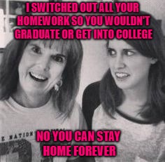 Now you know where she gets it from!!! | I SWITCHED OUT ALL YOUR HOMEWORK SO YOU WOULDN'T GRADUATE OR GET INTO COLLEGE NO YOU CAN STAY HOME FOREVER | image tagged in overly attached mom,memes,overly attached girlfriend,funny,parents,no escape | made w/ Imgflip meme maker