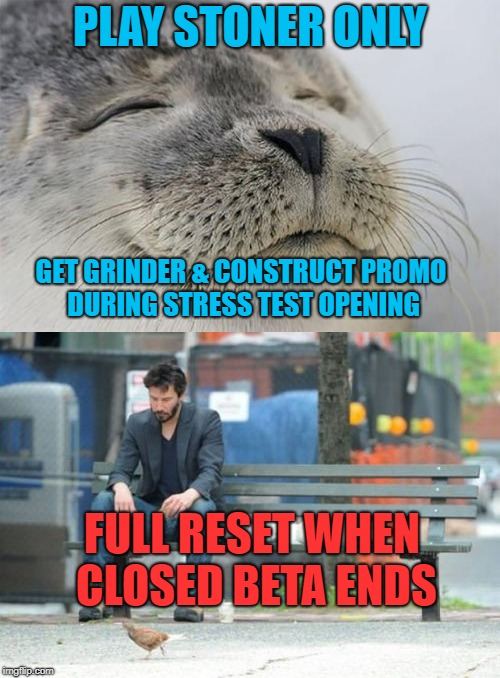 PLAY STONER ONLY GET GRINDER & CONSTRUCT PROMO DURING STRESS TEST OPENING FULL RESET WHEN CLOSED BETA ENDS | made w/ Imgflip meme maker