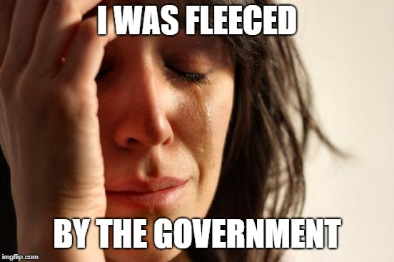 First World Problems Meme | I WAS FLEECED BY THE GOVERNMENT | image tagged in memes,first world problems | made w/ Imgflip meme maker