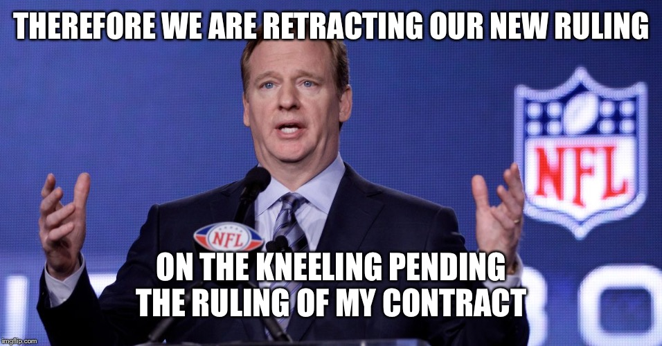 THEREFORE WE ARE RETRACTING OUR NEW RULING ON THE KNEELING PENDING THE RULING OF MY CONTRACT | image tagged in le goof of de nfl | made w/ Imgflip meme maker