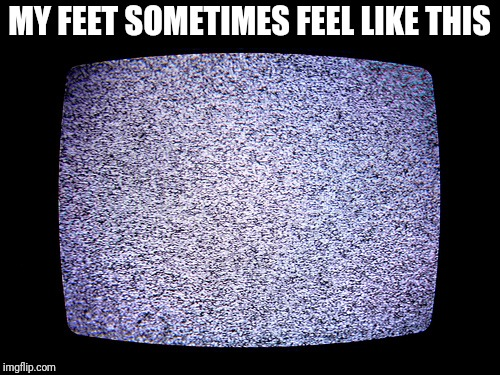 MY FEET SOMETIMES FEEL LIKE THIS | image tagged in static | made w/ Imgflip meme maker