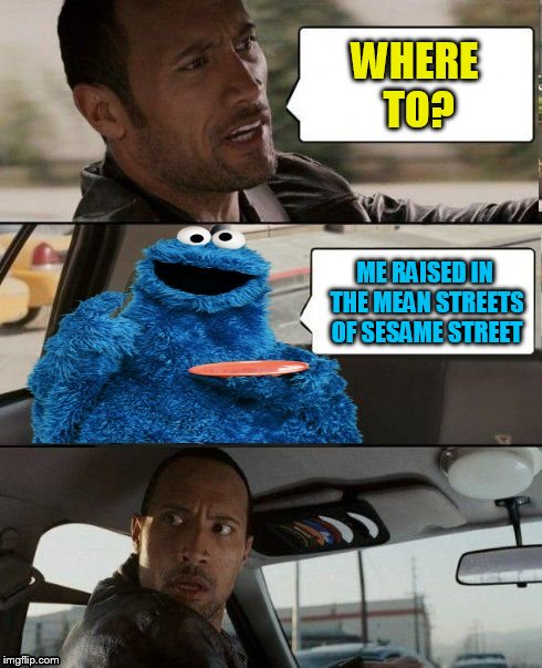 The Rock Driving Cookie Monster | WHERE TO? ME RAISED IN THE MEAN STREETS OF SESAME STREET | image tagged in the rock driving cookie monster | made w/ Imgflip meme maker