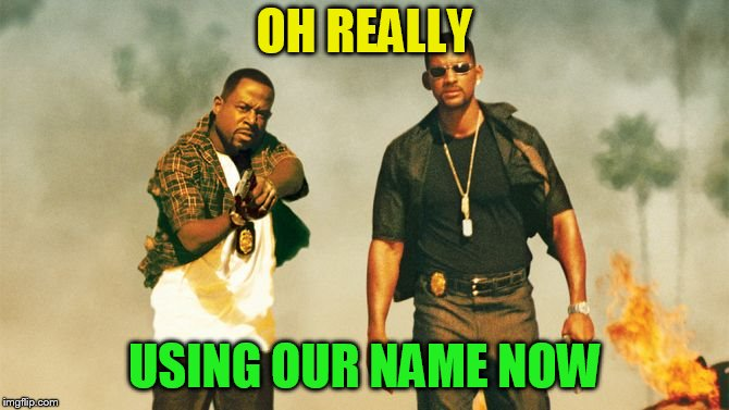 bad boys | OH REALLY USING OUR NAME NOW | image tagged in bad boys | made w/ Imgflip meme maker