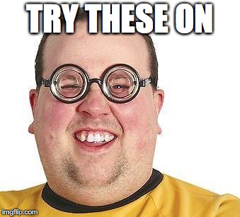 Nerd glasses | TRY THESE ON | image tagged in nerd glasses | made w/ Imgflip meme maker