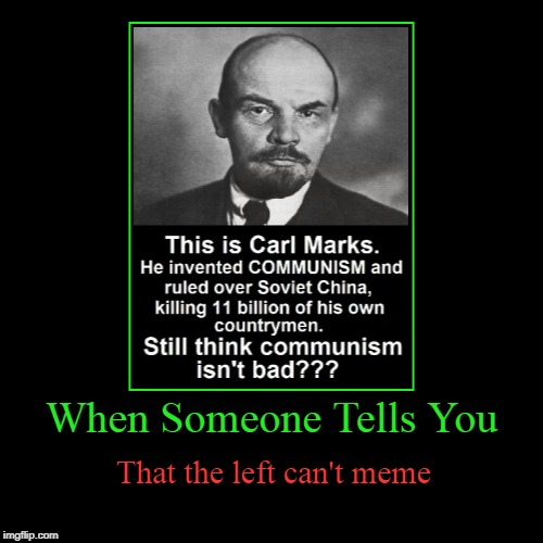 They can meme just like everyone else, ladies and gentlemen. | When Someone Tells You | That the left can't meme | image tagged in funny,demotivationals,carl marks,karl marx,the left can't meme,memes | made w/ Imgflip demotivational maker