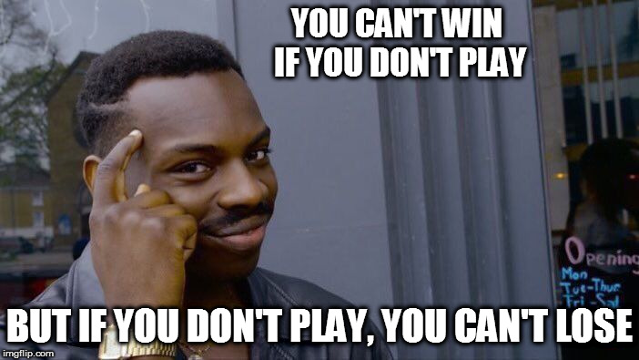 Roll Safe Think About It Meme | YOU CAN'T WIN IF YOU DON'T PLAY BUT IF YOU DON'T PLAY, YOU CAN'T LOSE | image tagged in memes,roll safe think about it | made w/ Imgflip meme maker