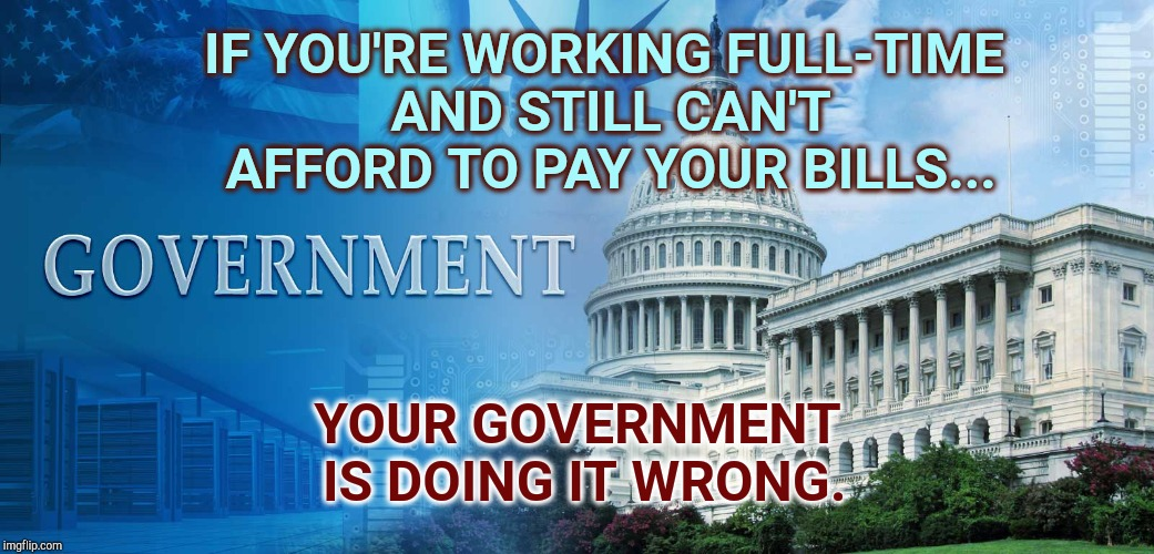 Corrupt Human Beings  | IF YOU'RE WORKING FULL-TIME AND STILL CAN'T AFFORD TO PAY YOUR BILLS... YOUR GOVERNMENT IS DOING IT WRONG. | image tagged in government meme,government corruption,scumbag government,assholes,meme,so true memes | made w/ Imgflip meme maker