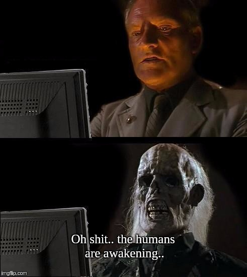 Ill Just Wait Here Meme | Oh shit.. the humans are awakening.. | image tagged in memes,ill just wait here | made w/ Imgflip meme maker