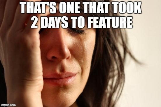 First World Problems Meme | THAT'S ONE THAT TOOK 2 DAYS TO FEATURE | image tagged in memes,first world problems | made w/ Imgflip meme maker