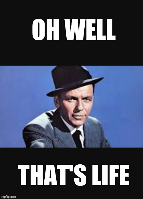 Frank Sinatra  | OH WELL THAT'S LIFE | image tagged in frank sinatra | made w/ Imgflip meme maker
