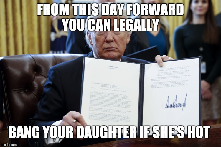 Donald Trump Executive Order | FROM THIS DAY FORWARD YOU CAN LEGALLY BANG YOUR DAUGHTER IF SHE'S HOT | image tagged in donald trump executive order | made w/ Imgflip meme maker