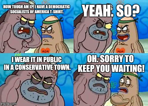 I wish I can do that. I'd probably get the shit beaten out of me if I do so. lol | HOW TOUGH AM I?! I HAVE A DEMOCRATIC SOCIALISTS OF AMERICA T-SHIRT. YEAH. SO? I WEAR IT IN PUBLIC IN A CONSERVATIVE TOWN. OH. SORRY TO KEEP  | image tagged in memes,how tough are you,democratic socialism,t-shirt,conservatives,town | made w/ Imgflip meme maker