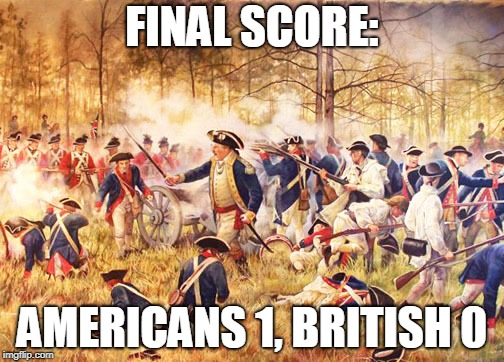 Revolutionary War | FINAL SCORE: AMERICANS 1, BRITISH 0 | image tagged in revolutionary war | made w/ Imgflip meme maker