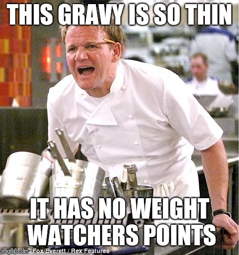 Chef Gordon Ramsay Meme | THIS GRAVY IS SO THIN IT HAS NO WEIGHT WATCHERS POINTS | image tagged in memes,chef gordon ramsay | made w/ Imgflip meme maker