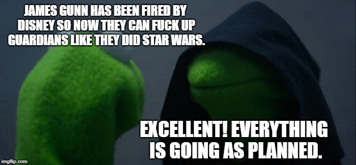 James Gunn | JAMES GUNN HAS BEEN FIRED BY DISNEY SO NOW THEY CAN F**K UP GUARDIANS LIKE THEY DID STAR WARS. EXCELLENT! EVERYTHING IS GOING AS PLANNED. | image tagged in memes,evil kermit,star wars | made w/ Imgflip meme maker