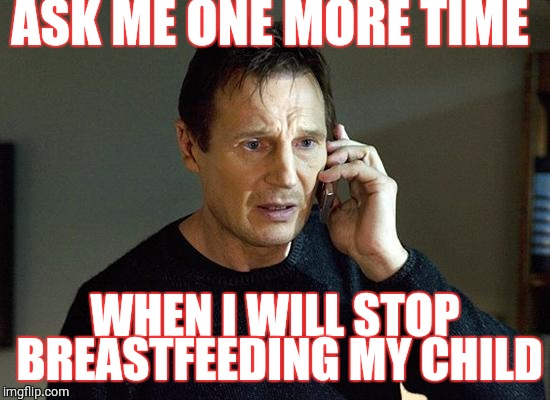 I Will Find You And I Will Kill You | ASK ME ONE MORE TIME WHEN I WILL STOP BREASTFEEDING MY CHILD | image tagged in i will find you and i will kill you | made w/ Imgflip meme maker