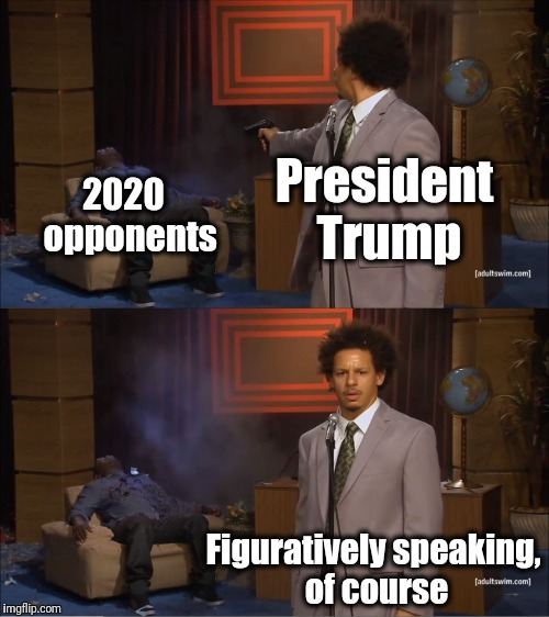 Any questions? | President Trump 2020  opponents Figuratively speaking, of course | image tagged in memes,who killed hannibal | made w/ Imgflip meme maker