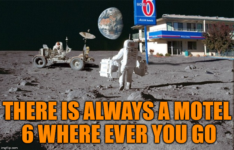 Surprising how many people stay at this location. | THERE IS ALWAYS A MOTEL 6 WHERE EVER YOU GO | image tagged in memes,humor,motel 6,moon,space | made w/ Imgflip meme maker
