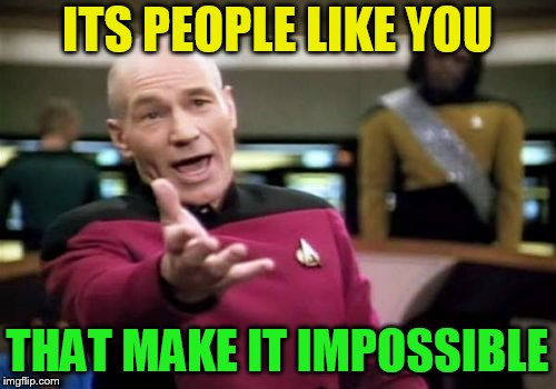 Picard Wtf Meme | ITS PEOPLE LIKE YOU THAT MAKE IT IMPOSSIBLE | image tagged in memes,picard wtf | made w/ Imgflip meme maker