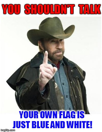 YOU  SHOULDN'T  TALK YOUR OWN FLAG IS JUST BLUE AND WHITE! | made w/ Imgflip meme maker