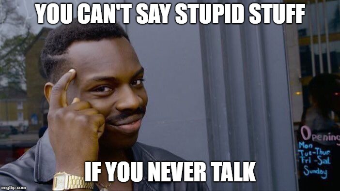 Roll Safe Think About It Meme | YOU CAN'T SAY STUPID STUFF IF YOU NEVER TALK | image tagged in memes,roll safe think about it | made w/ Imgflip meme maker