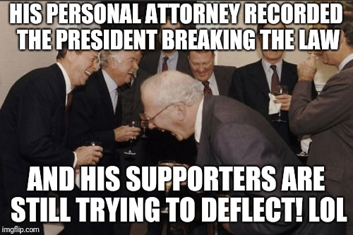 Laughing Men In Suits Meme | HIS PERSONAL ATTORNEY RECORDED THE PRESIDENT BREAKING THE LAW AND HIS SUPPORTERS ARE STILL TRYING TO DEFLECT! LOL | image tagged in memes,laughing men in suits | made w/ Imgflip meme maker