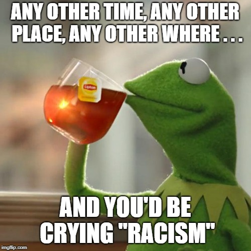 "But Thats None Of My Business Meme | ANY OTHER TIME, ANY OTHER PLACE, ANY OTHER WHERE . . . AND YOU'D BE CRYING ""RACISM"" 