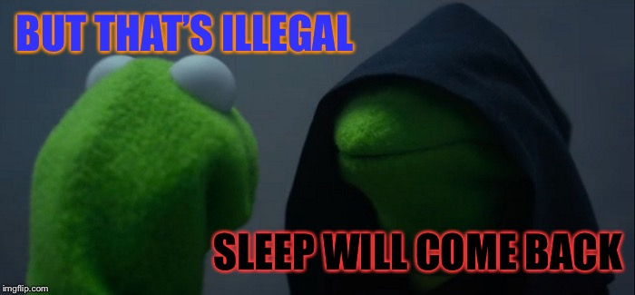 Evil Kermit Meme | BUT THAT'S ILLEGAL SLEEP WILL COME BACK | image tagged in memes,evil kermit | made w/ Imgflip meme maker