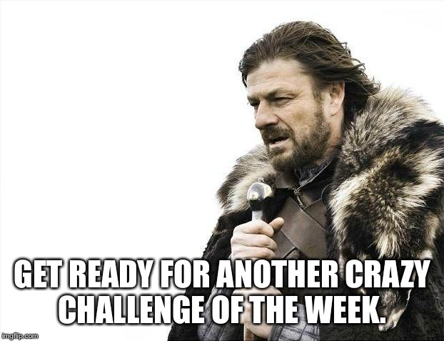 Brace Yourselves X is Coming Meme | GET READY FOR ANOTHER CRAZY CHALLENGE OF THE WEEK. | image tagged in memes,brace yourselves x is coming | made w/ Imgflip meme maker