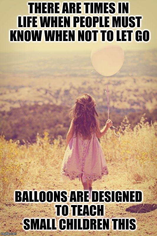 Balloons Teach Children To Not Let Go | THERE ARE TIMES IN LIFE WHEN PEOPLE MUST KNOW WHEN NOT TO LET GO BALLOONS ARE DESIGNED TO TEACH SMALL CHILDREN THIS | image tagged in child holding balloon old timey look,don't let go,life lessons,teach your children,learn,hold on | made w/ Imgflip meme maker