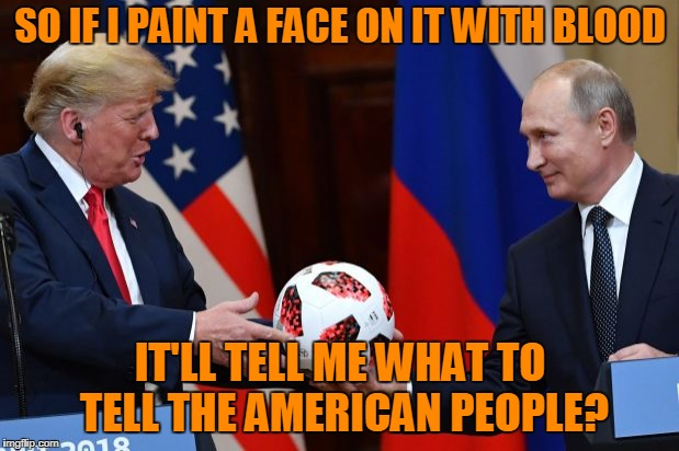 SO IF I PAINT A FACE ON IT WITH BLOOD IT'LL TELL ME WHAT TO TELL THE AMERICAN PEOPLE? | made w/ Imgflip meme maker