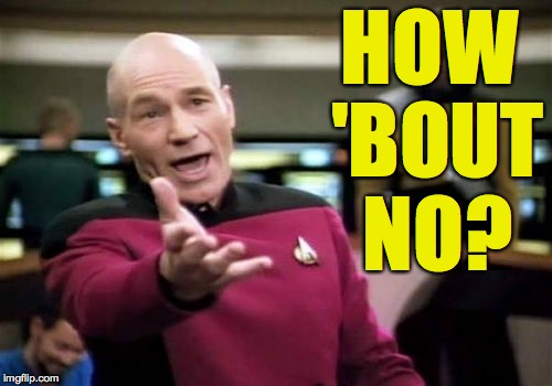 Picard Wtf Meme | HOW 'BOUT NO? | image tagged in memes,picard wtf | made w/ Imgflip meme maker