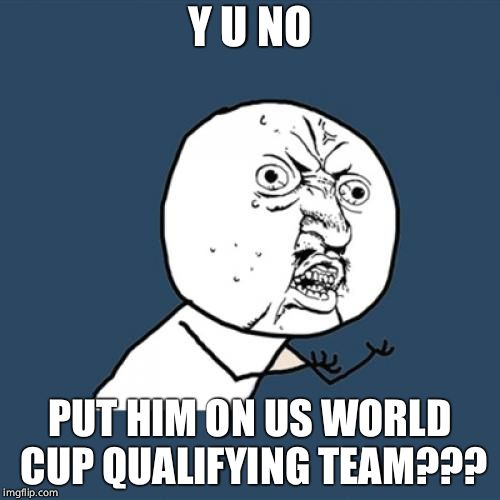 Y U No Meme | Y U NO PUT HIM ON US WORLD CUP QUALIFYING TEAM??? | image tagged in memes,y u no | made w/ Imgflip meme maker
