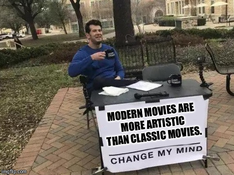 The music, the camera work, the acting, the exposition.... | MODERN MOVIES ARE MORE ARTISTIC THAN CLASSIC MOVIES. | image tagged in change my mind,movies,pop culture | made w/ Imgflip meme maker