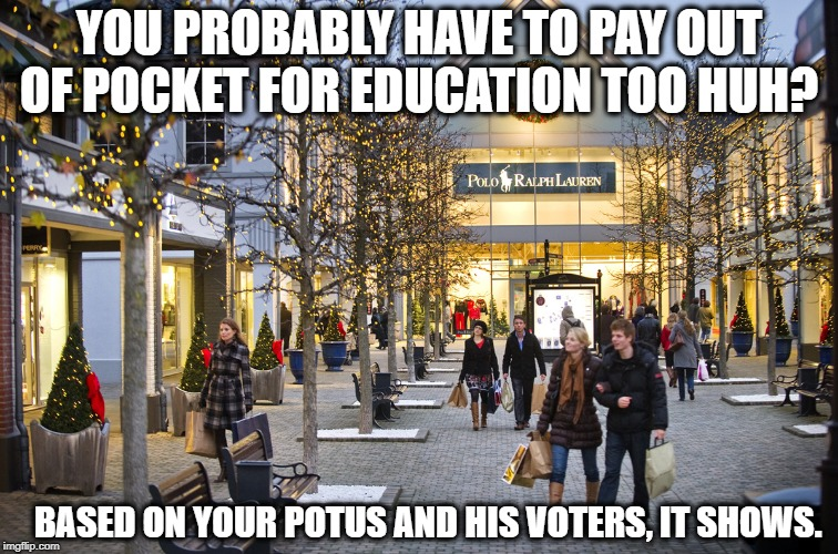 YOU PROBABLY HAVE TO PAY OUT OF POCKET FOR EDUCATION TOO HUH? BASED ON YOUR POTUS AND HIS VOTERS, IT SHOWS. | made w/ Imgflip meme maker