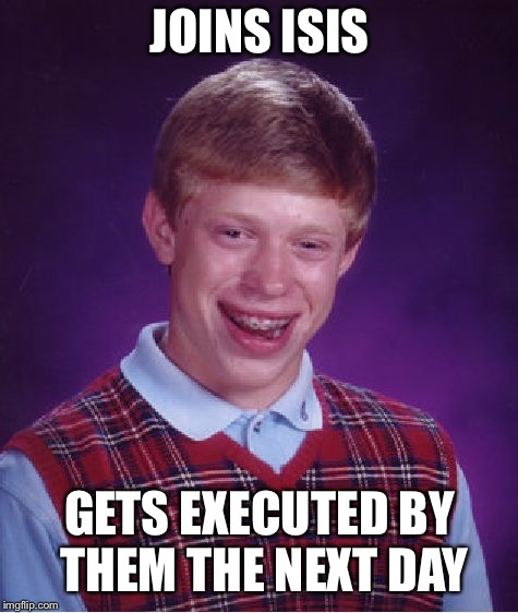 Bad Luck Brian Meme | JOINS ISIS GETS EXECUTED BY THEM THE NEXT DAY | image tagged in memes,bad luck brian | made w/ Imgflip meme maker