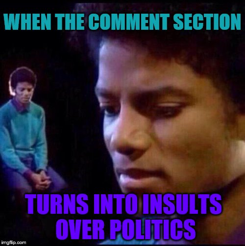WHEN THE COMMENT SECTION TURNS INTO INSULTS OVER POLITICS | image tagged in micheal jackson sad | made w/ Imgflip meme maker