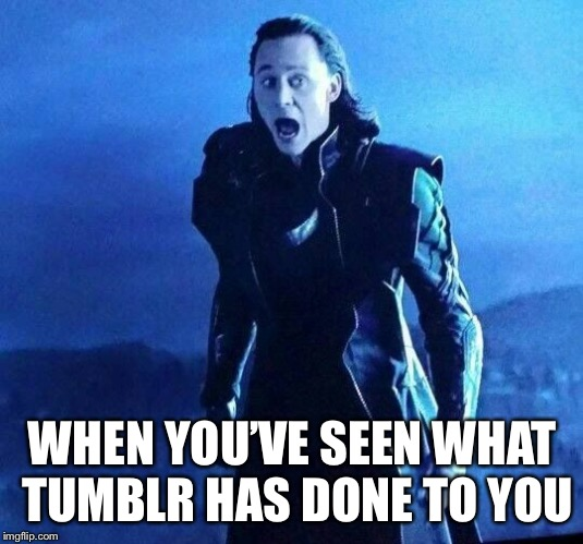 Especially This Guy... | WHEN YOU'VE SEEN WHAT TUMBLR HAS DONE TO YOU | image tagged in loki,tumblr,ew,scary | made w/ Imgflip meme maker