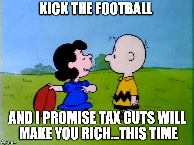 Peanuts football | KICK THE FOOTBALL AND I PROMISE TAX CUTS WILL MAKE YOU RICH...THIS TIME | image tagged in peanuts football | made w/ Imgflip meme maker