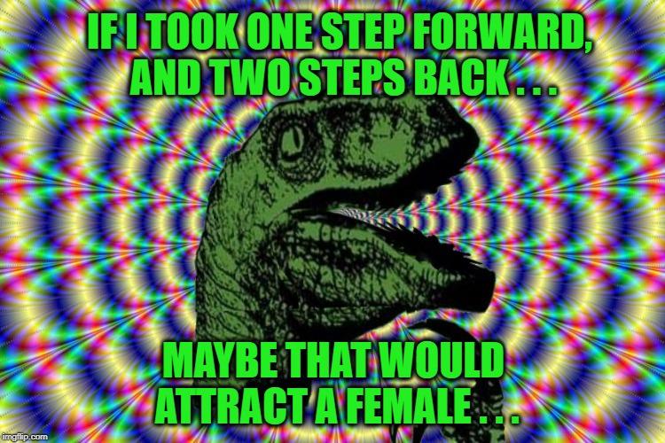 Dino Logic | IF I TOOK ONE STEP FORWARD, AND TWO STEPS BACK . . . MAYBE THAT WOULD ATTRACT A FEMALE . . . | image tagged in philosoraptor,high stepping,mating,attraction,break dancing,dancing | made w/ Imgflip meme maker