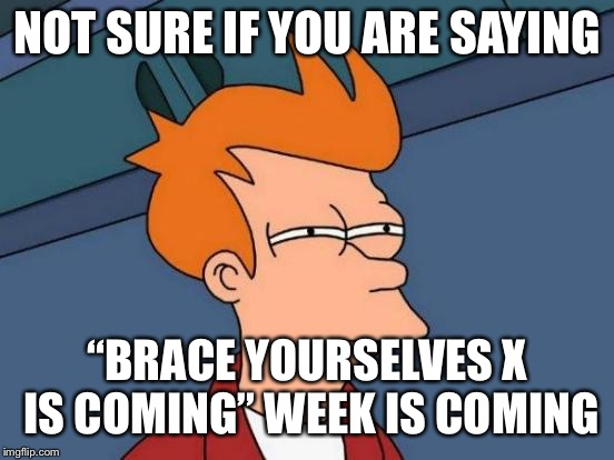 "Futurama Fry Meme | NOT SURE IF YOU ARE SAYING ""BRACE YOURSELVES X IS COMING"" WEEK IS COMING 