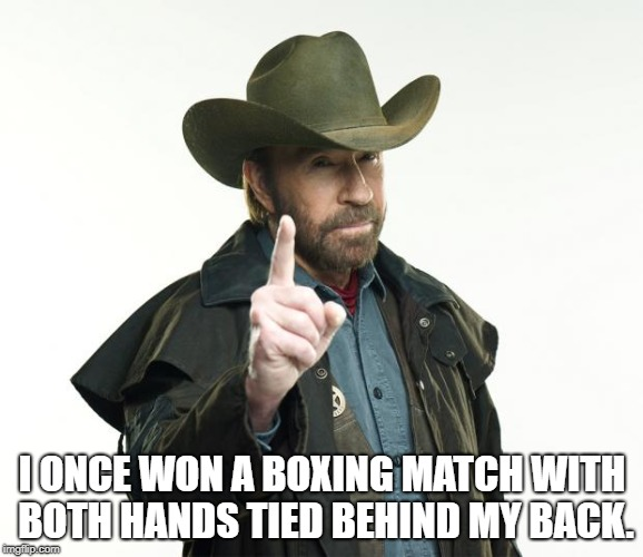 Chuck Norris Finger Meme | I ONCE WON A BOXING MATCH WITH BOTH HANDS TIED BEHIND MY BACK. | image tagged in memes,chuck norris finger,chuck norris | made w/ Imgflip meme maker