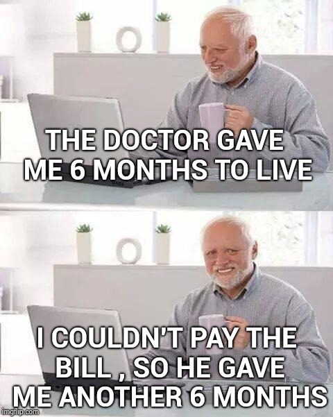 Hide the Pain Harold Meme | THE DOCTOR GAVE ME 6 MONTHS TO LIVE I COULDN'T PAY THE BILL , SO HE GAVE ME ANOTHER 6 MONTHS | image tagged in memes,hide the pain harold | made w/ Imgflip meme maker
